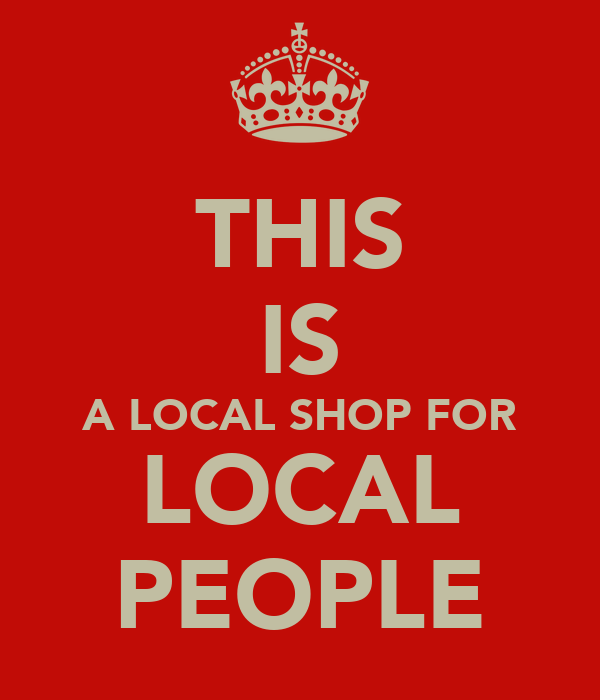 THIS IS A LOCAL SHOP FOR LOCAL PEOPLE