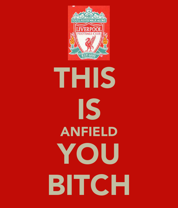 THIS  IS ANFIELD YOU BITCH