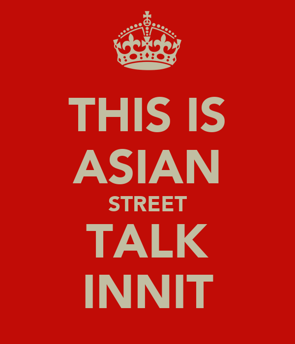 THIS IS ASIAN STREET TALK INNIT