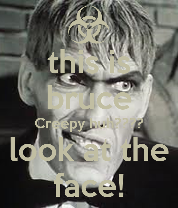 this is bruce Creepy huh???? look at the face!