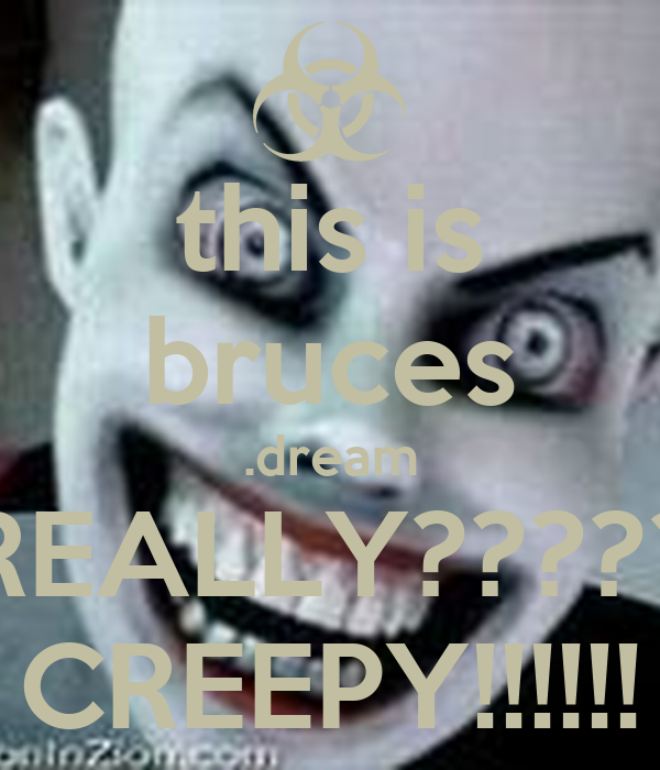 this is bruces .dream REALLY????? CREEPY!!!!!!