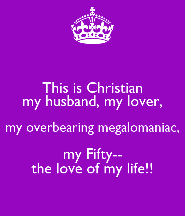 This is Christian my husband, my lover, my overbearing megalomaniac, my Fifty-- the love of my life!!