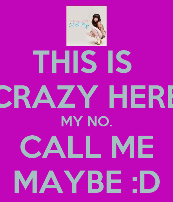 THIS IS  CRAZY HERE MY NO. CALL ME MAYBE :D