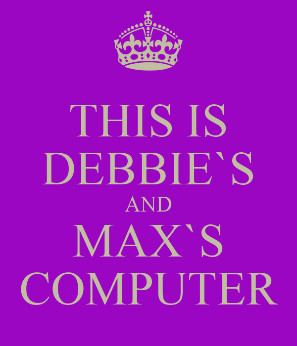 THIS IS DEBBIE`S AND MAX`S COMPUTER