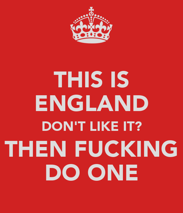 THIS IS ENGLAND DON'T LIKE IT? THEN FUCKING DO ONE