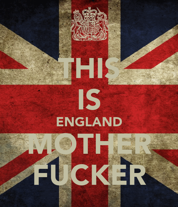 THIS IS ENGLAND MOTHER FUCKER