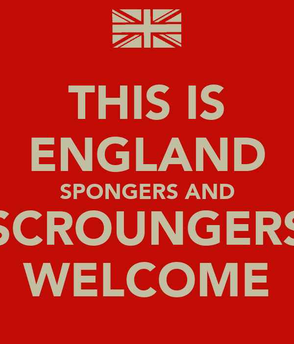 THIS IS ENGLAND SPONGERS AND SCROUNGERS WELCOME