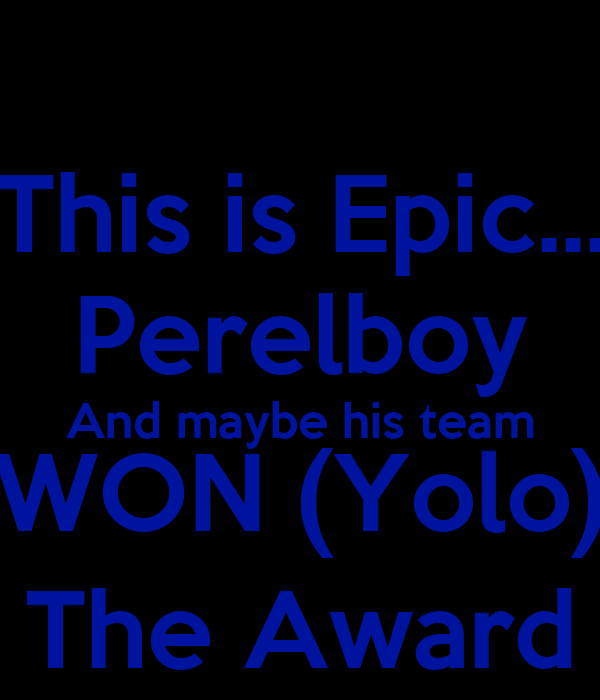 This is Epic... Perelboy And maybe his team WON (Yolo) The Award