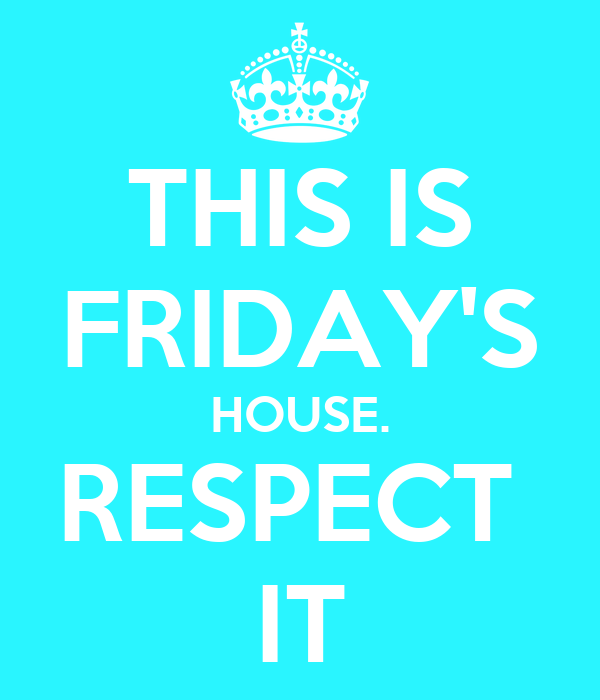THIS IS FRIDAY'S HOUSE. RESPECT  IT