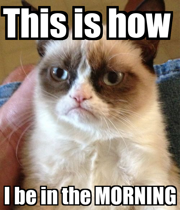 This is how  I be in the MORNING