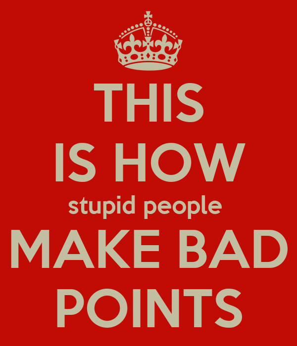 THIS IS HOW stupid people  MAKE BAD POINTS