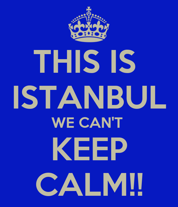 THIS IS  ISTANBUL WE CAN'T  KEEP CALM!!