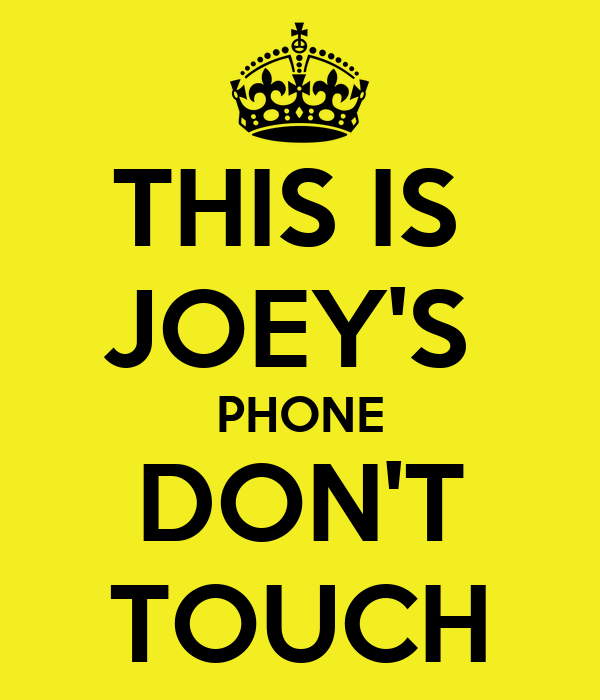 THIS IS  JOEY'S  PHONE DON'T TOUCH