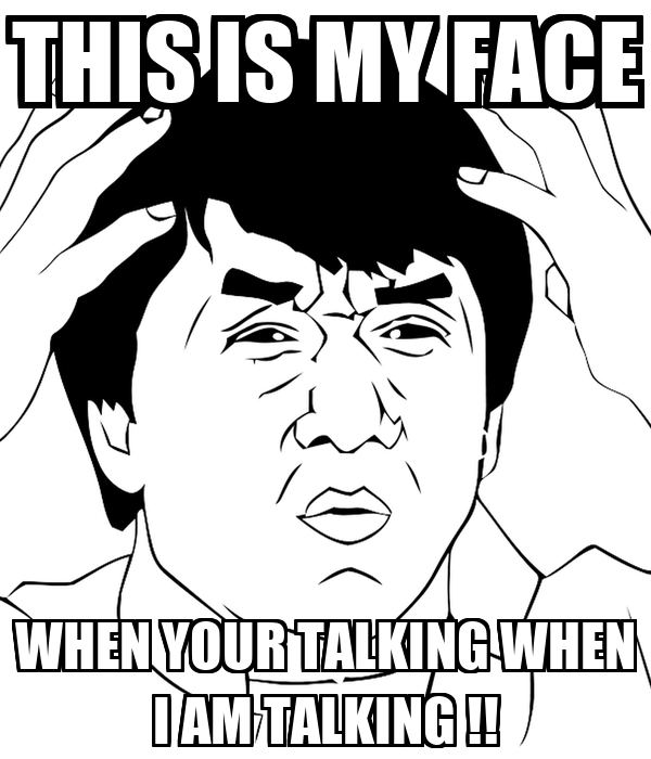THIS IS MY FACE WHEN YOUR TALKING WHEN I AM TALKING !!
