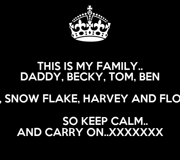 THIS IS MY FAMILY.. DADDY, BECKY, TOM, BEN , SNOW FLAKE, HARVEY AND FLO           SO KEEP CALM.. AND CARRY ON..XXXXXXX