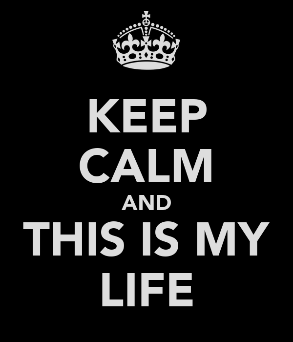 KEEP CALM AND THIS IS MY LIFE