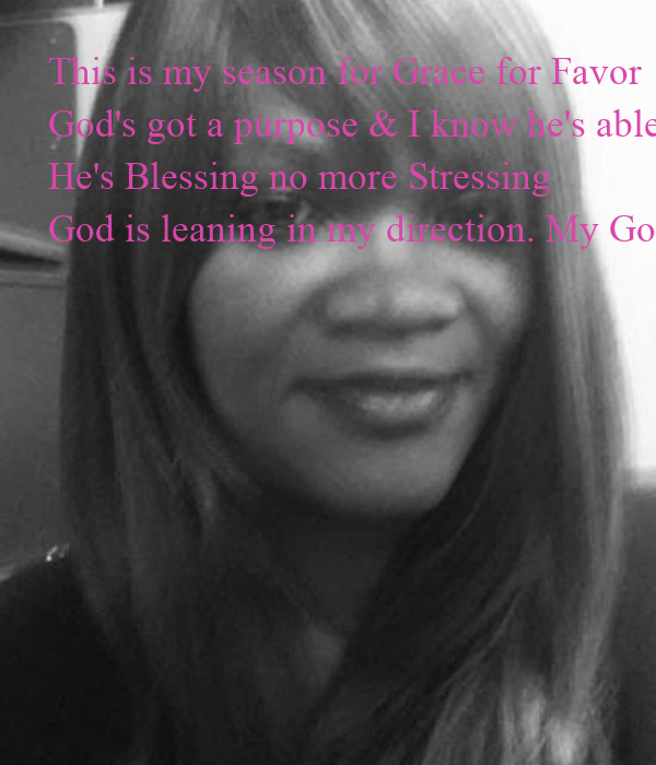 This is my season for Grace for Favor God's got a purpose & I know he's able He's Blessing no more Stressing God is leaning in my direction. My God is Awesome