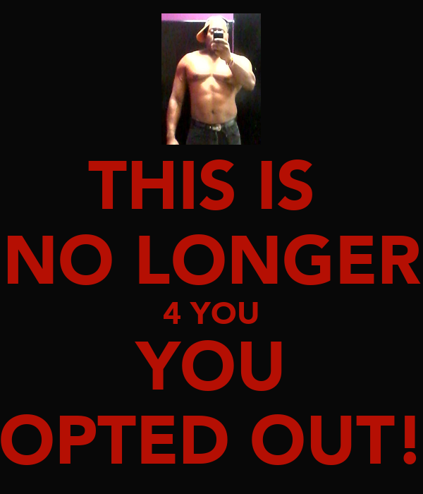THIS IS  NO LONGER 4 YOU YOU OPTED OUT!