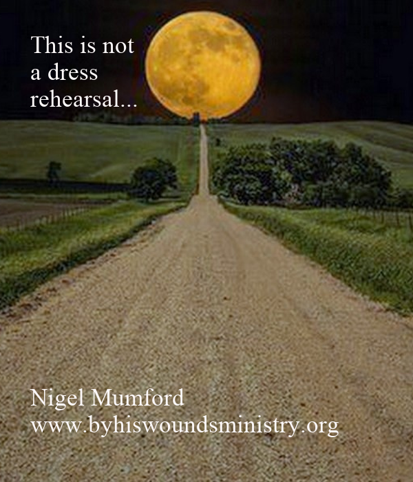 This is not  a dress rehearsal...           Nigel Mumford www.byhiswoundsministry.org