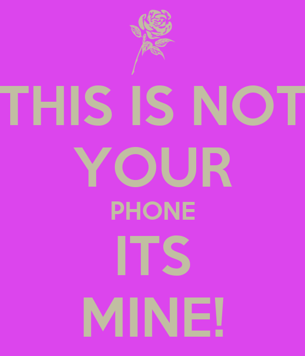 THIS IS NOT YOUR PHONE ITS MINE!