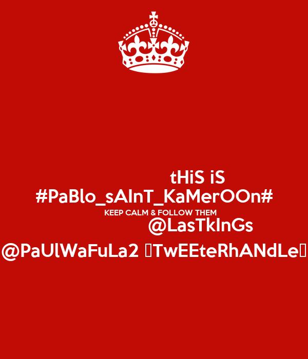 tHiS iS #PaBlo_sAInT_KaMerOOn#       KEEP CALM & FOLLOW THEM                   @LasTkInGs @PaUlWaFuLa2 ♡TwEEteRhANdLe♥