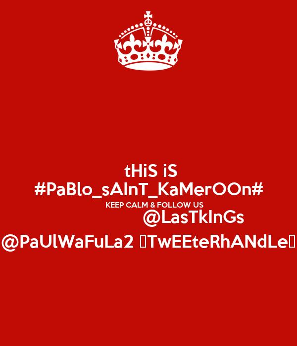 tHiS iS #PaBlo_sAInT_KaMerOOn#       KEEP CALM & FOLLOW US                   @LasTkInGs @PaUlWaFuLa2 ♡TwEEteRhANdLe♥