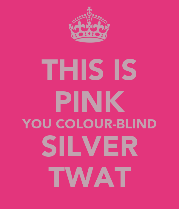THIS IS PINK YOU COLOUR-BLIND SILVER TWAT