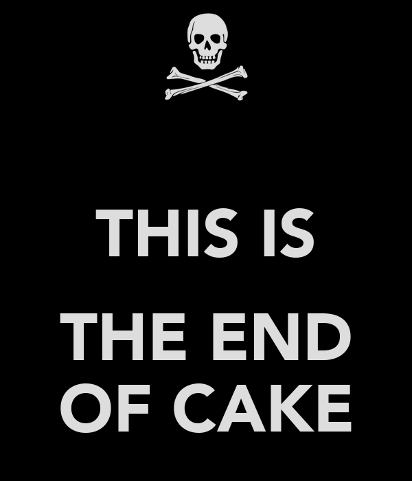 THIS IS  THE END OF CAKE