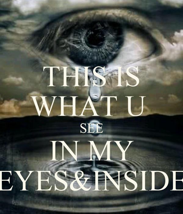 THIS IS WHAT U  SEE IN MY EYES&INSIDE