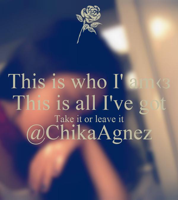 This is who I' am‹з This is all I've got Take it or leave it @ChikaAgnez