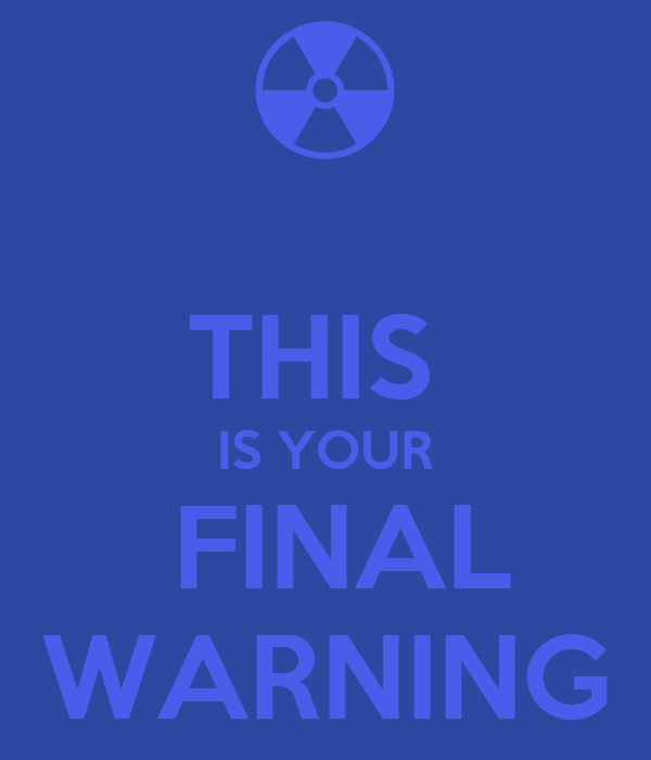 THIS  IS YOUR  FINAL WARNING
