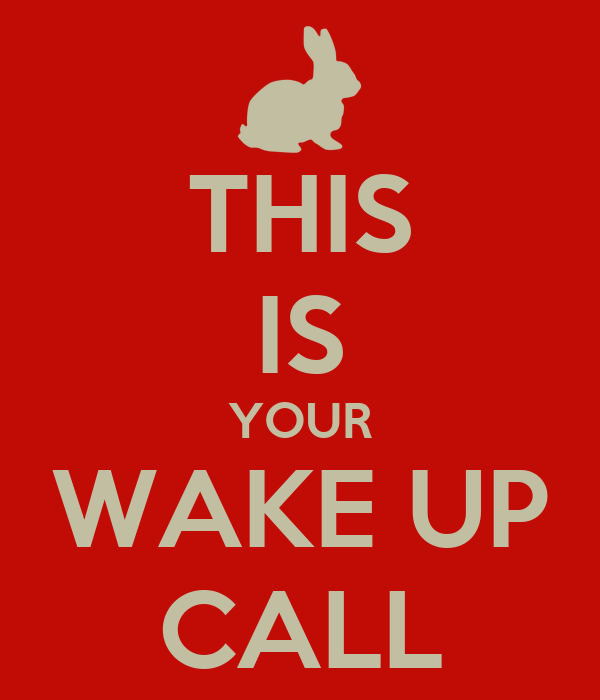 THIS IS YOUR WAKE UP CALL