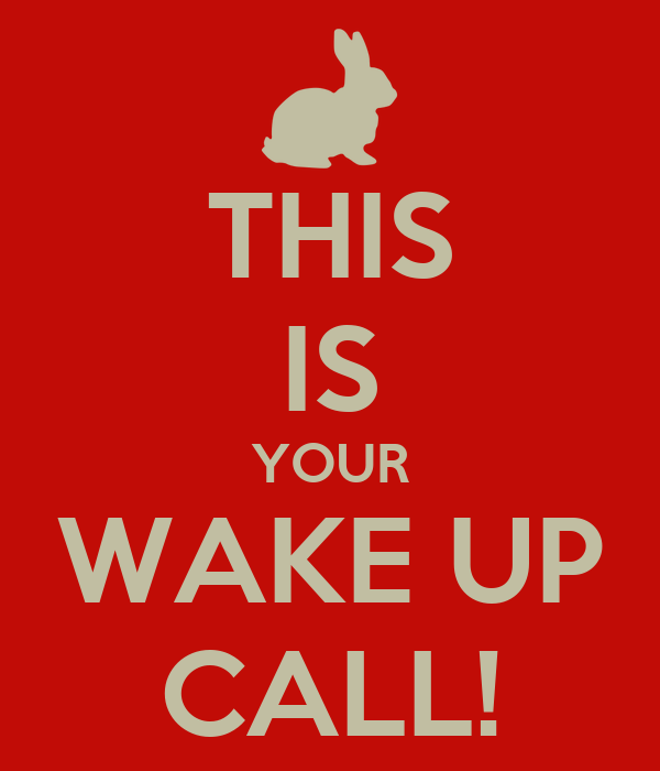 THIS IS YOUR WAKE UP CALL!
