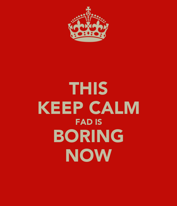 THIS KEEP CALM FAD IS BORING NOW