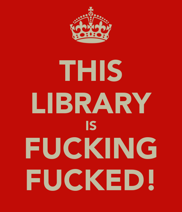 THIS LIBRARY IS FUCKING FUCKED!