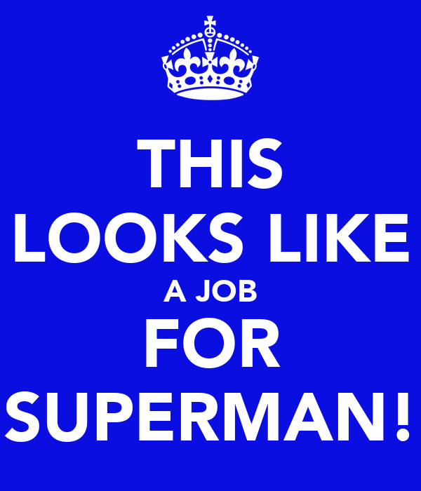 THIS LOOKS LIKE A JOB FOR SUPERMAN!