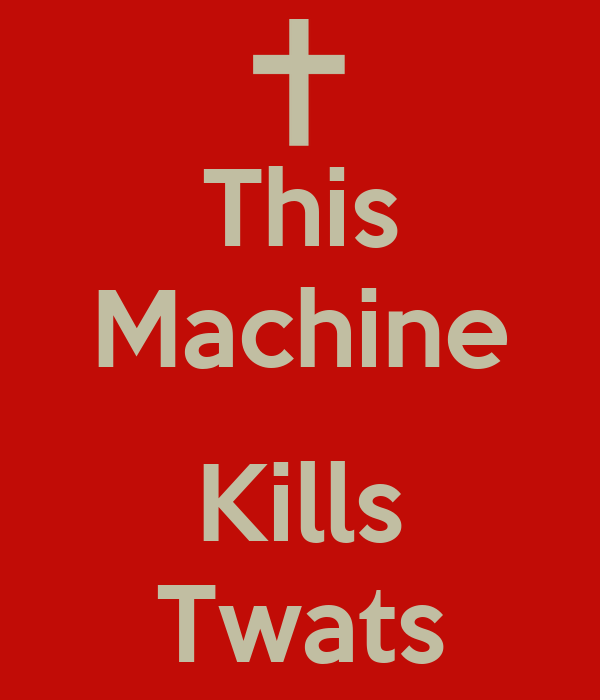 This Machine  Kills Twats