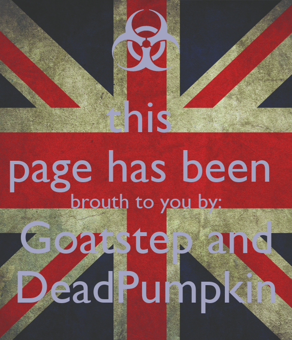 this  page has been  brouth to you by: Goatstep and DeadPumpkin