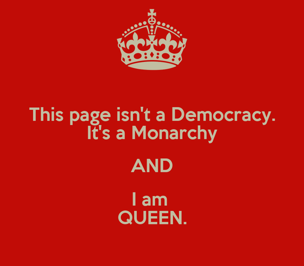 This page isn't a Democracy. It's a Monarchy AND I am  QUEEN.