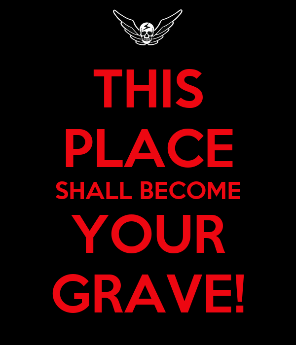 THIS PLACE SHALL BECOME YOUR GRAVE!
