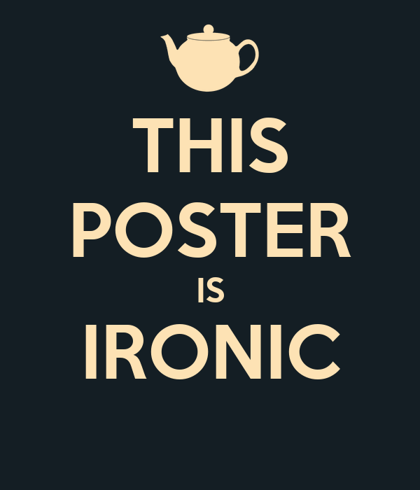 THIS POSTER IS IRONIC