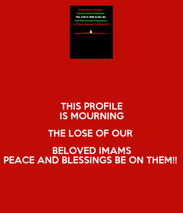 THIS PROFILE IS MOURNING THE LOSE OF OUR   BELOVED IMAMS  PEACE AND BLESSINGS BE ON THEM!!