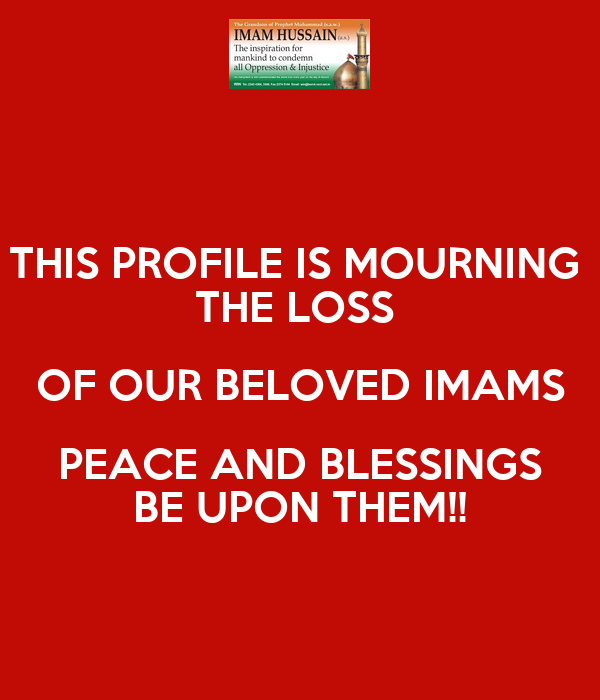 THIS PROFILE IS MOURNING  THE LOSS  OF OUR BELOVED IMAMS PEACE AND BLESSINGS BE UPON THEM!!