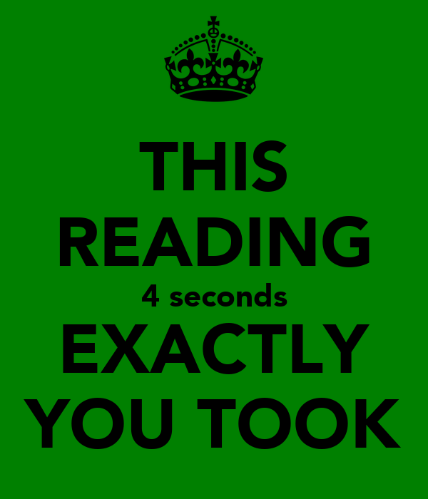 THIS READING 4 seconds EXACTLY YOU TOOK