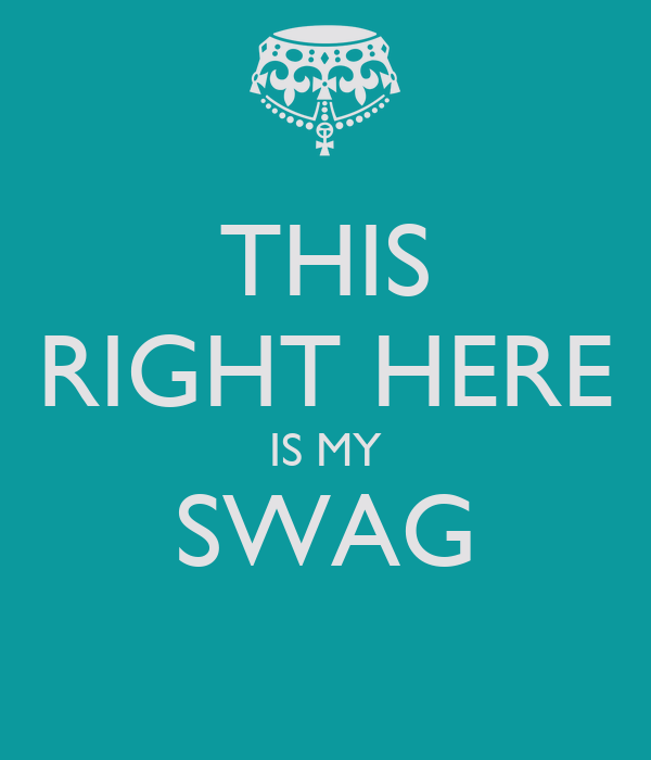 THIS RIGHT HERE IS MY SWAG