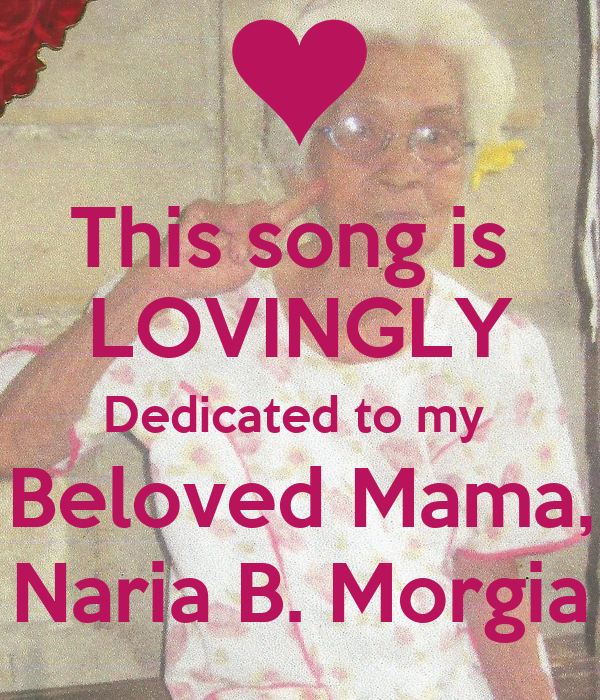 This song is  LOVINGLY Dedicated to my  Beloved Mama, Naria B. Morgia