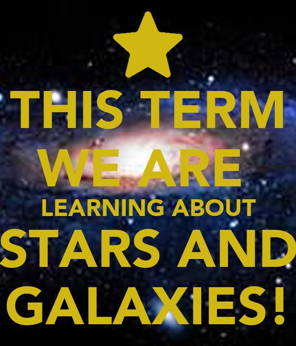 THIS TERM WE ARE  LEARNING ABOUT STARS AND GALAXIES!