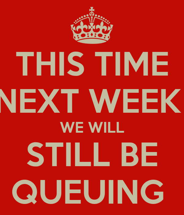 THIS TIME NEXT WEEK  WE WILL STILL BE QUEUING