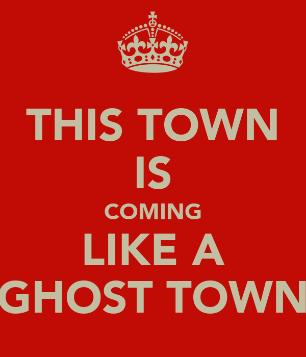 THIS TOWN IS COMING LIKE A GHOST TOWN