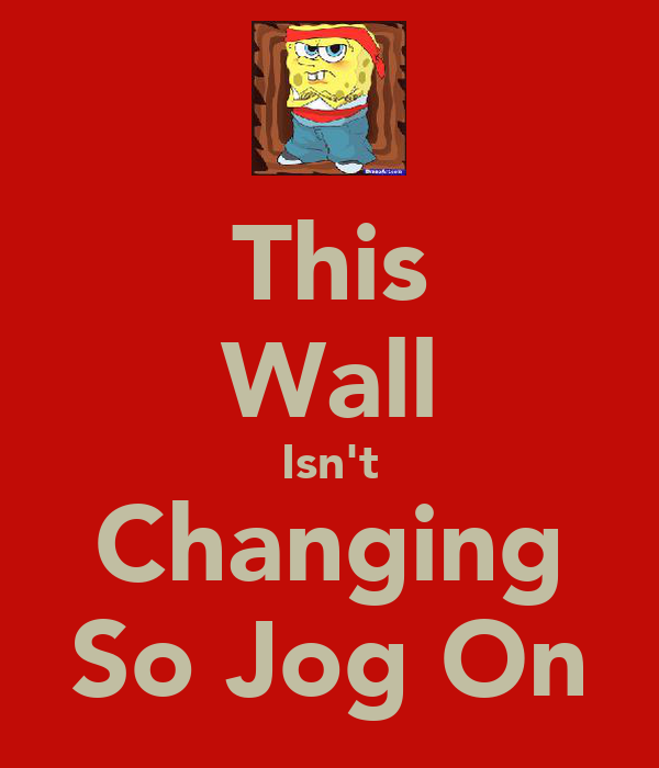 This Wall Isn't Changing So Jog On